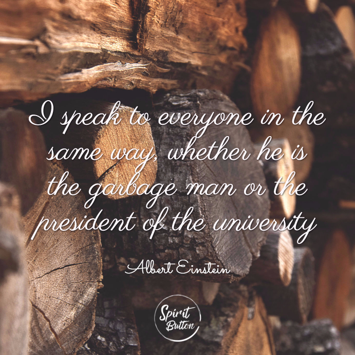I speak to everyone in the same way whether he is the garbage man or the president of the university. albert einstein