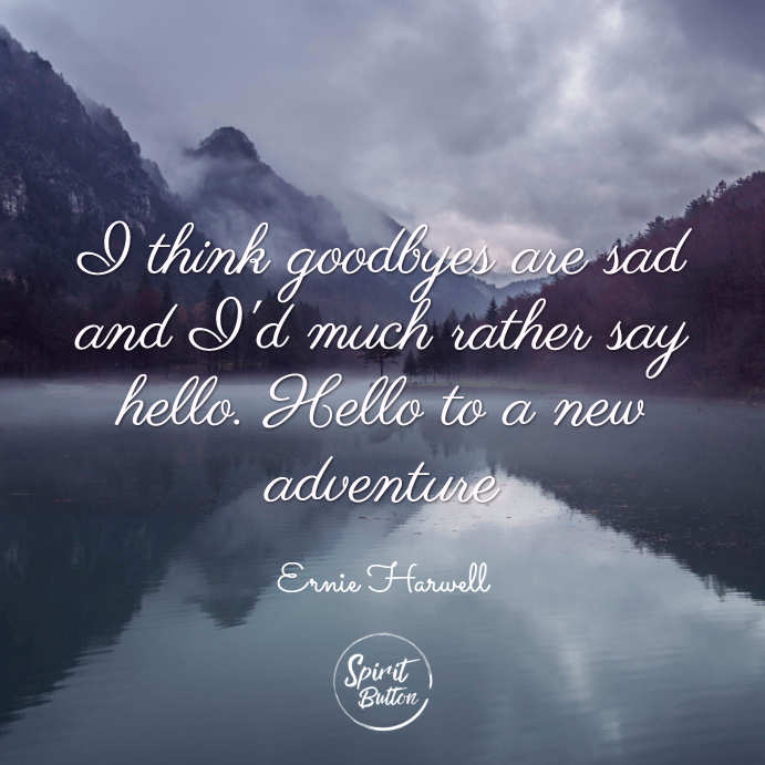 I think goodbyes are sad and id much rather say hello. hello to a new adventure. ernie harwell