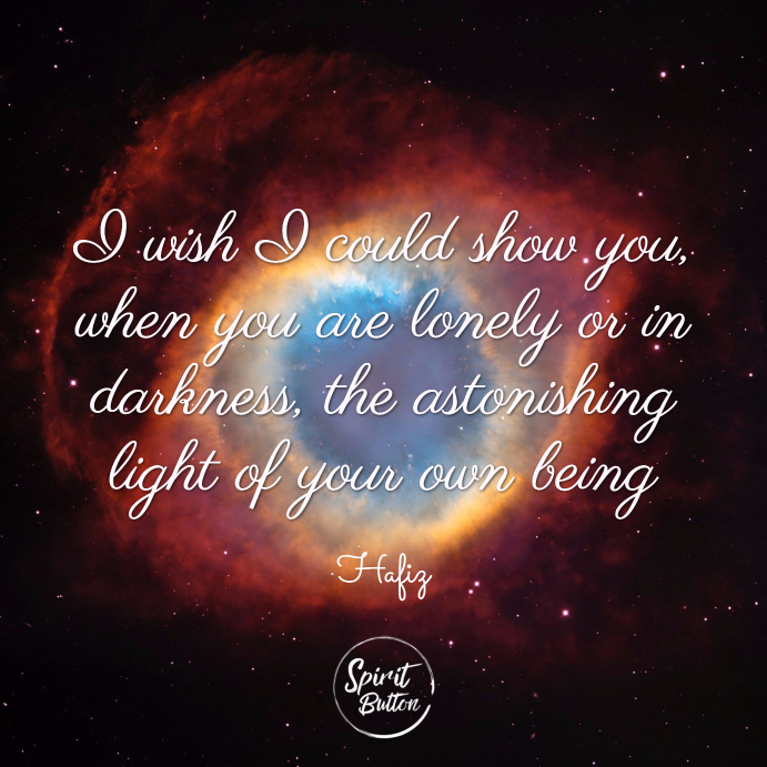 I wish i could show you when you are lonely or in darkness the astonishing light of your own being. hafiz