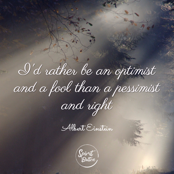 Id rather be an optimist and a fool than a pessimist and right. albert einstein
