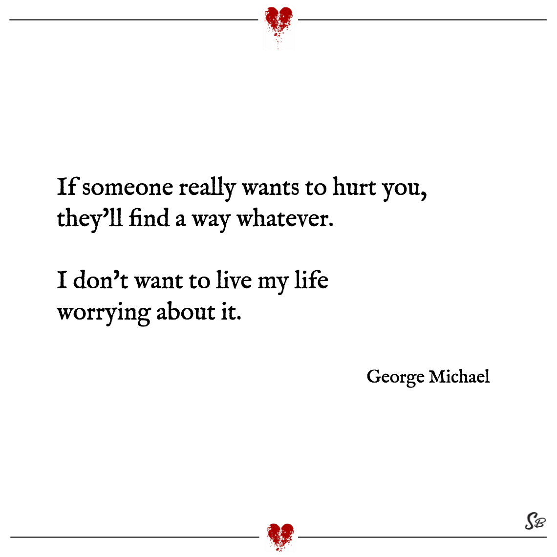 If someone really wants to hurt you, they'll find a way whatever. i don't want to live my life worrying about it. george michael