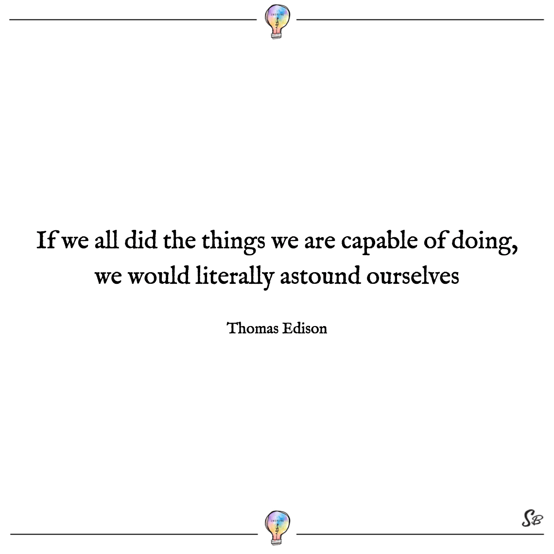 If we all did the things we are capable of doing, we would literally astound ourselves thomas edison confidence inspiring quotes
