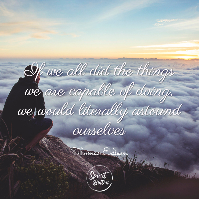 If we all did the things we are capable of doing we would literally astound ourselves. thomas edison