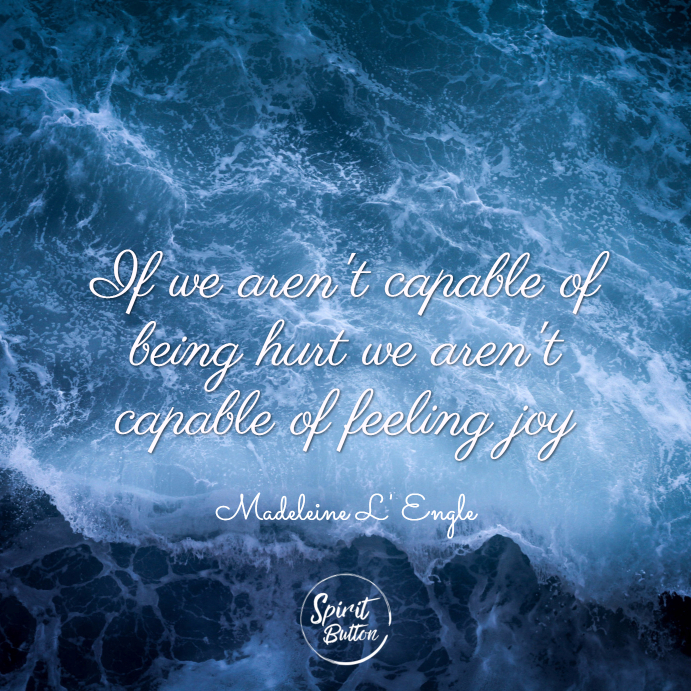 If we arent capable of being hurt we arent capable of feeling joy. madeleine lengle