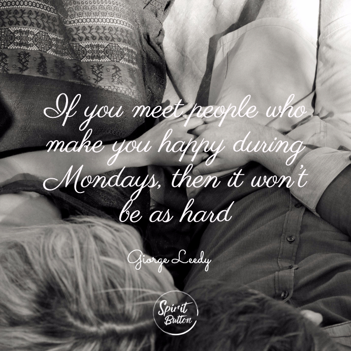 If you meet people who make you happy during mondays then it won't be as hard. giorge leedy