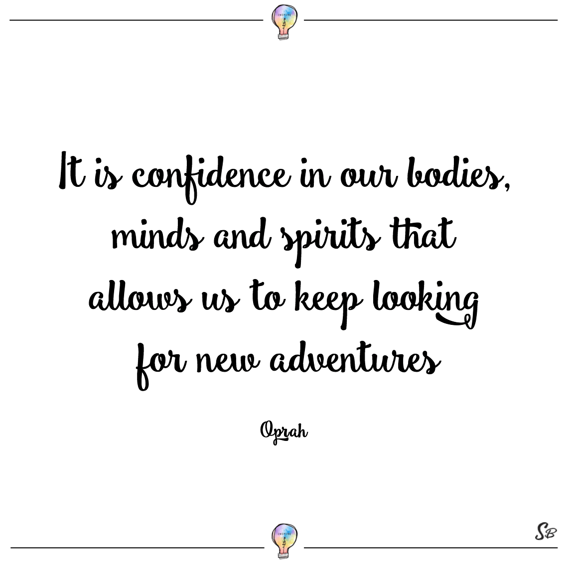 It is confidence in our bodies, minds and spirits that allows us to keep looking for new adventures oprah