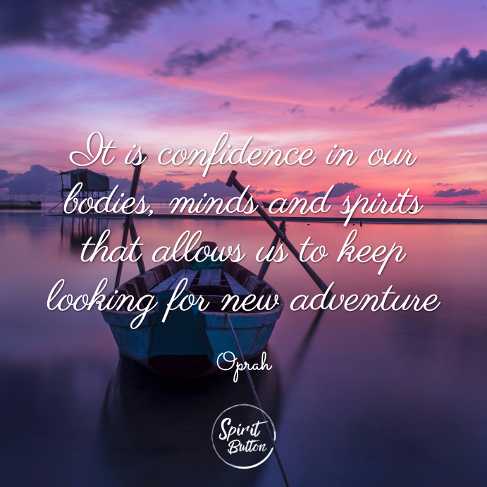 It is confidence in our bodies minds and spirits that allows us to keep looking for new adventures. oprah