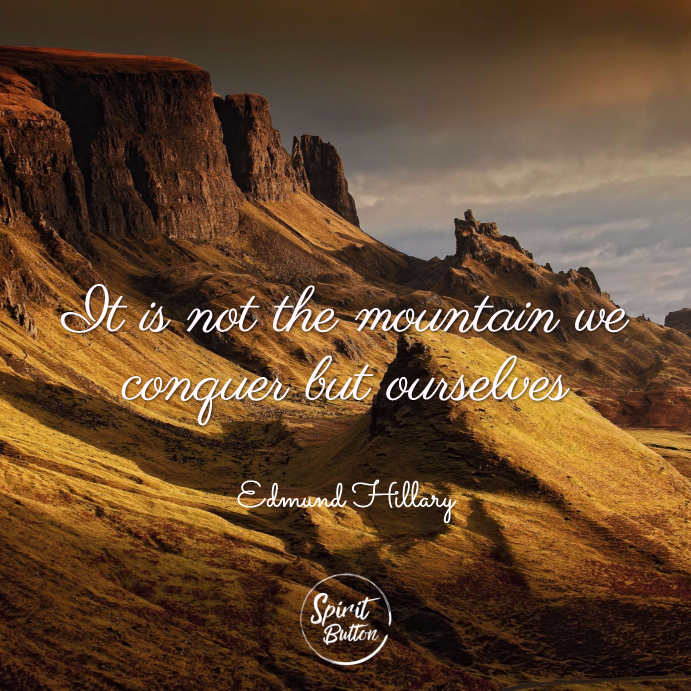 It is not the mountain we conquer but ourselves. edmund hillary