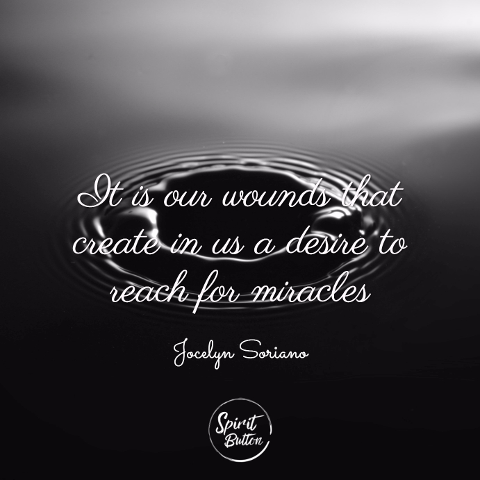It is our wounds that create in us a desire to reach for miracles. jocelyn soriano