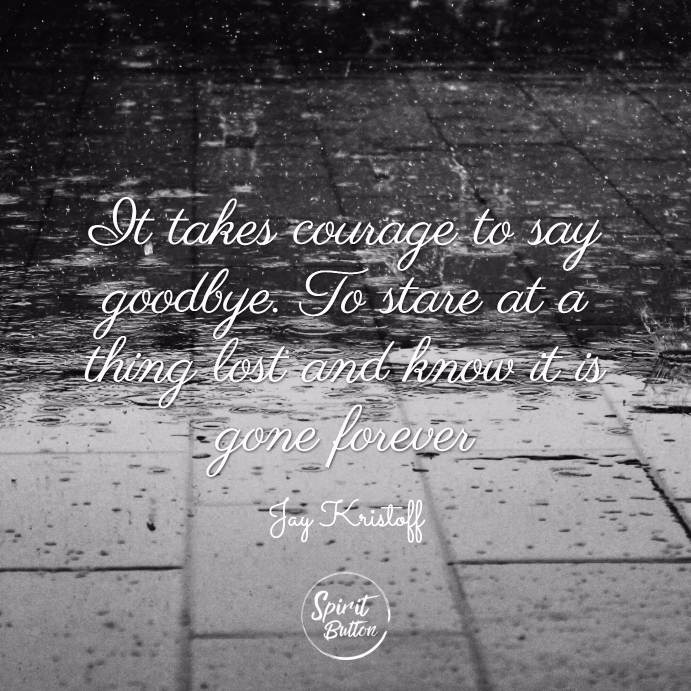 It takes courage to say goodbye. to stare at a thing lost and know it is gone forever. jay kristoff