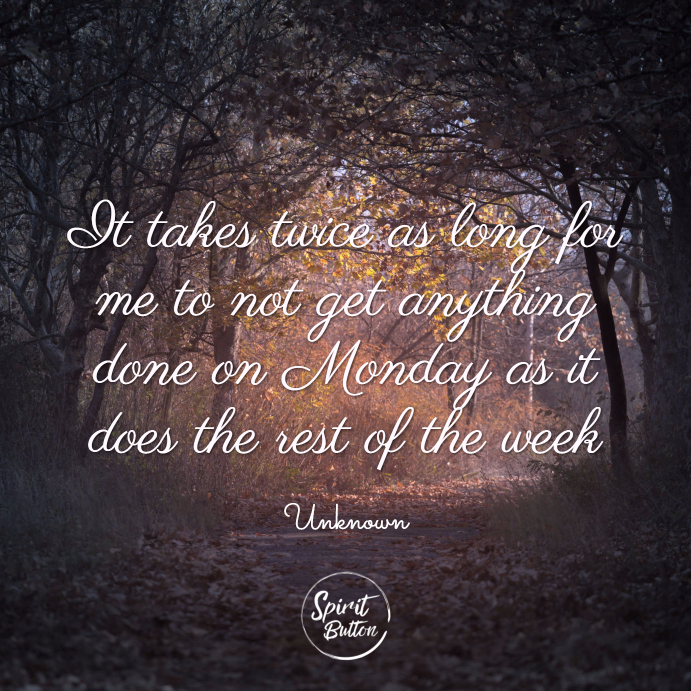 It takes twice as long for me to not get anything done on monday as it does the rest of the week. unknown