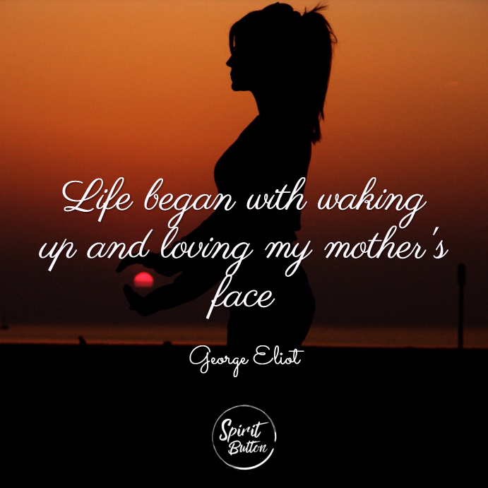Life began with waking up and loving my mothers face. george eliot