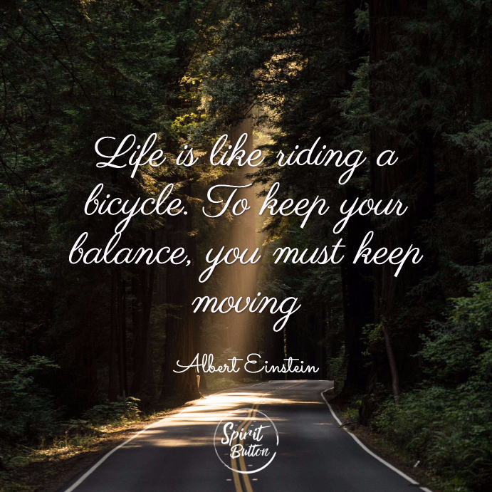 Life is like riding a bicycle. to keep your balance you must keep moving. albert einstein