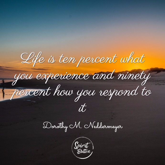 Life is ten percent what you experience and ninety percent how you respond to it. dorothy m. neddermeyer