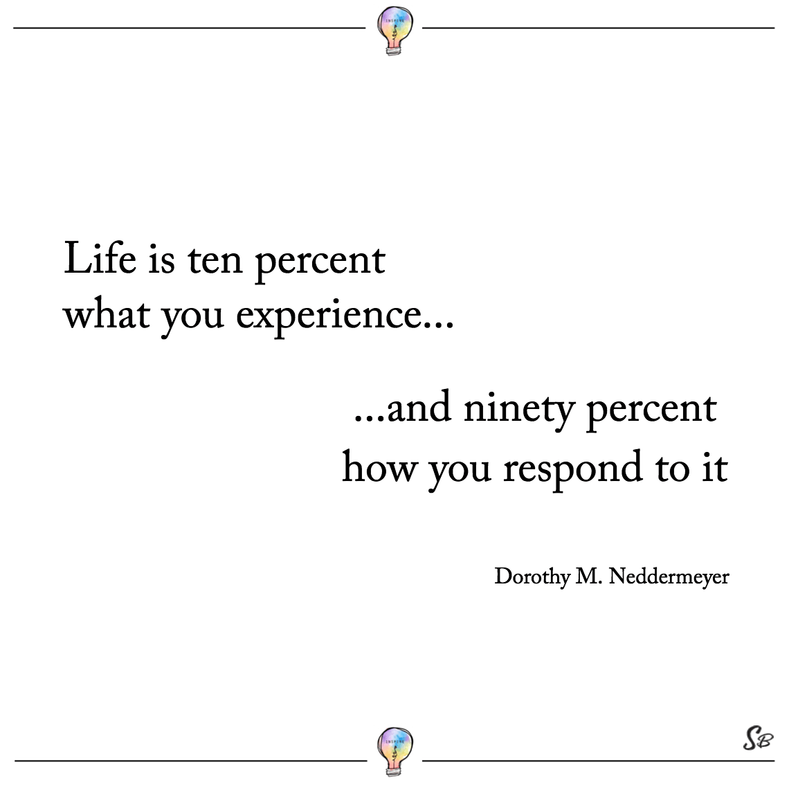 Life is ten percent what you experience and ninety percent how you respond to it. dorothy m. neddermeyer confidence inspiring quotes