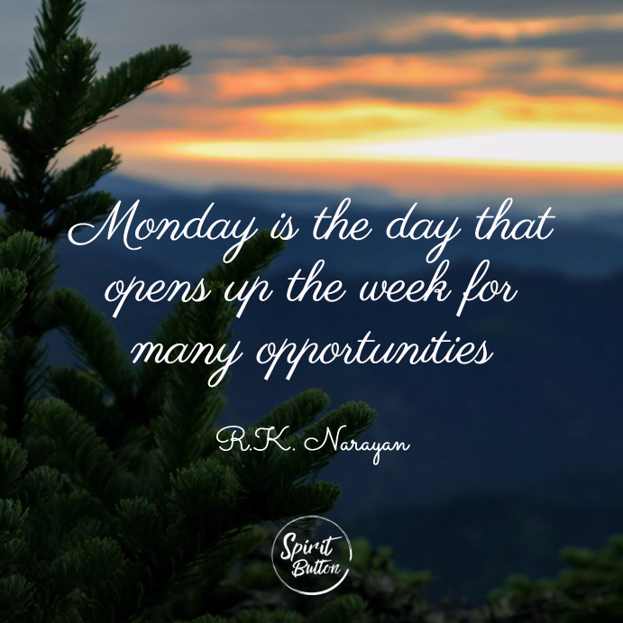 Monday is the day that opens up the week for many opportunities. r.k. narayan