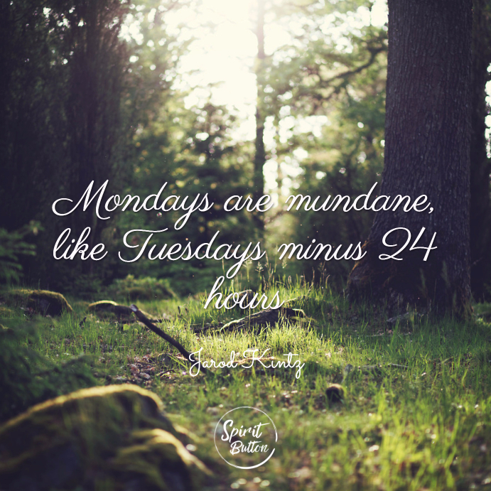 Mondays are mundane like tuesdays minus 24 hours. jarod kintz