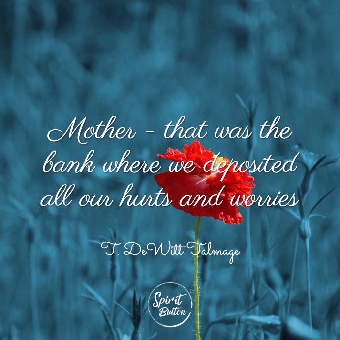 Mother that was the bank where we deposited all our hurts and worries. t. dewitt talmage