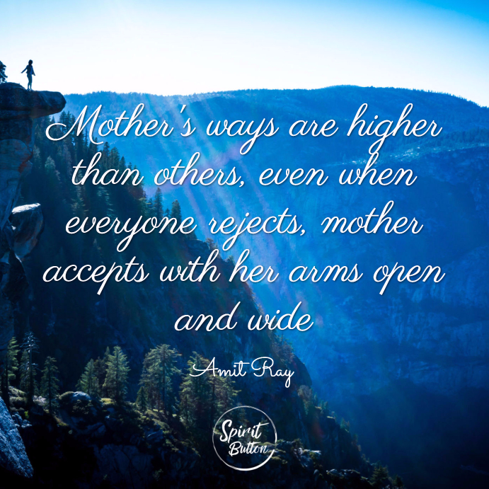 Mothers ways are higher than others even when everyone rejects mother accepts with her arms open and wide. amit ray