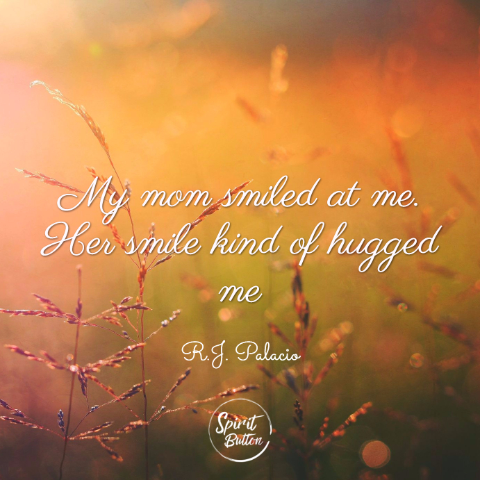 My mom smiled at me. her smile kind of hugged me. r.j. palacio