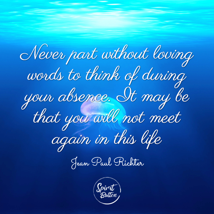 Never part without loving words to think of during your absence. it may be that you will not meet again in this life. jean paul richter