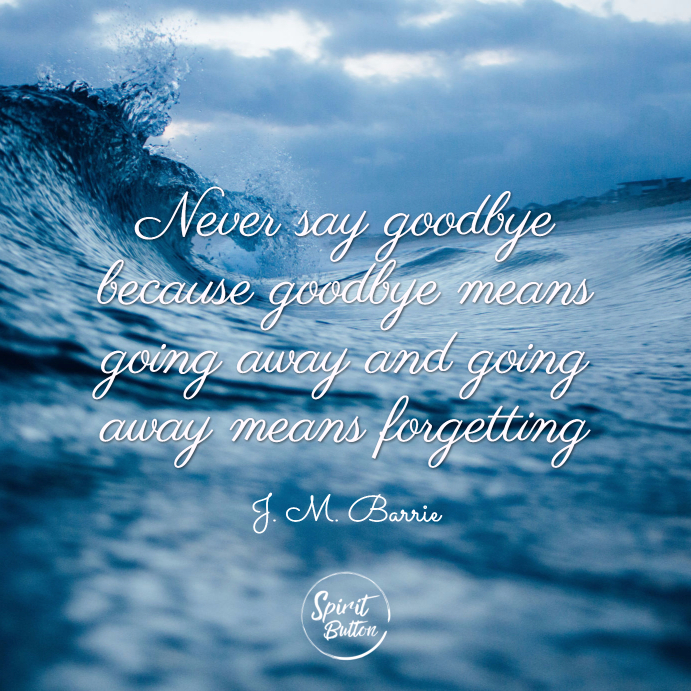 Never say goodbye because goodbye means going away and going away means forgetting. j.m. barrie