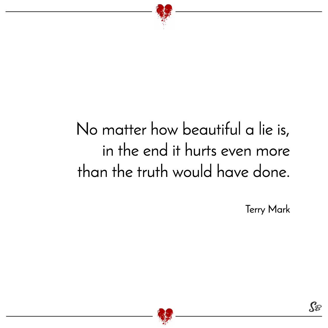 No matter how beautiful a lie is, in the end it hurts even more than the truth would have done. terry mark