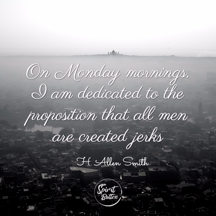 On monday mornings i am dedicated to the proposition that all men are created jerks. h. allen smith