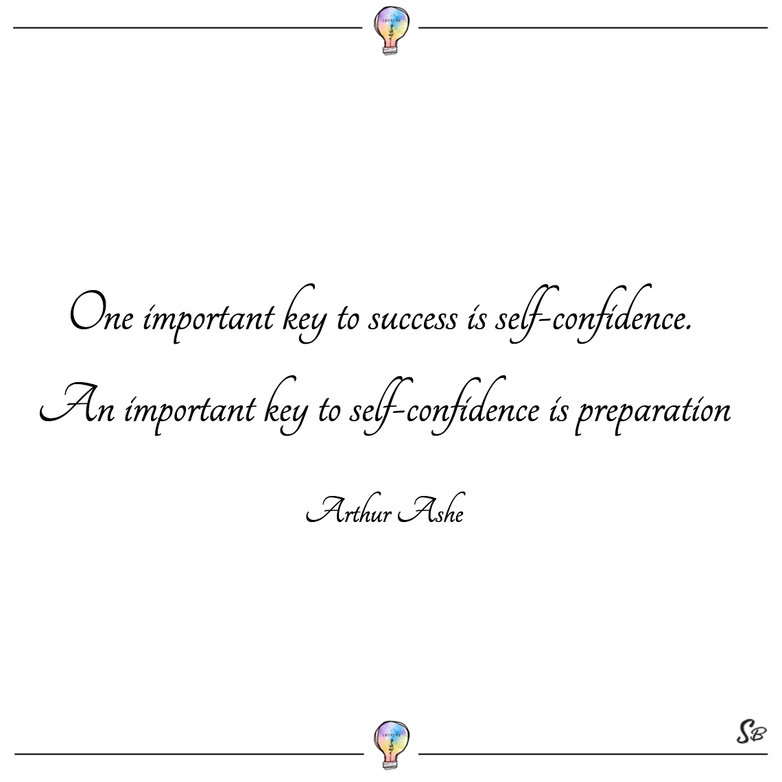 One important key to success is self confidence. an important key to self confidence is preparation arthur ashe