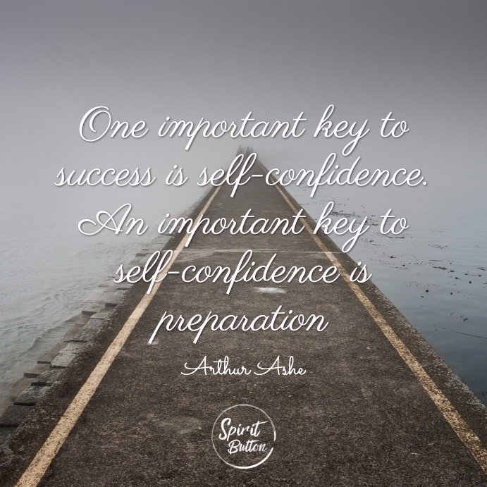 One important key to success is self confidence. an important key to self confidence is preparation. arthur ashe