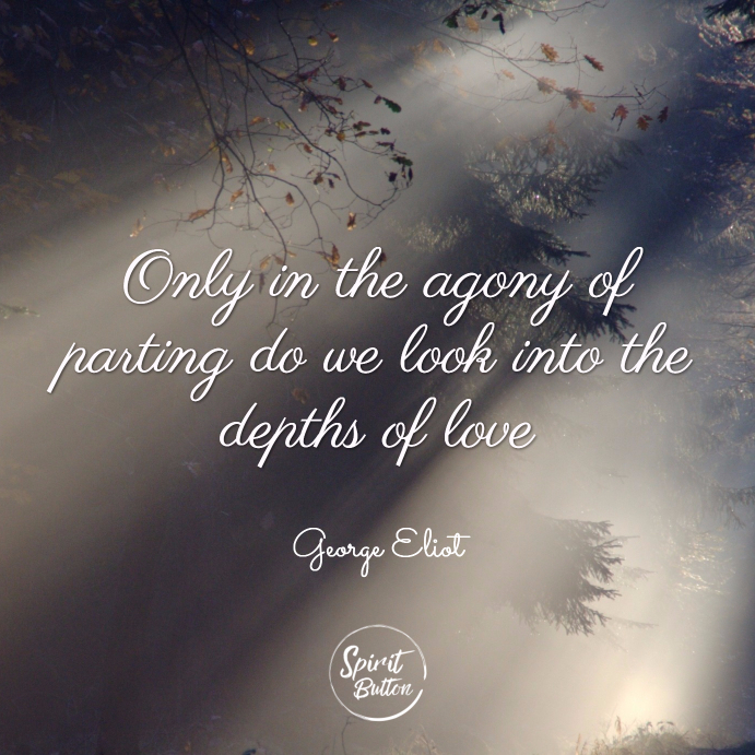 Only in the agony of parting do we look into the depths of love. george eliot
