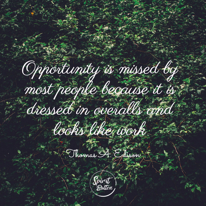 Opportunity is missed by most people because it is dressed in overalls and looks like work. thomas a. edison