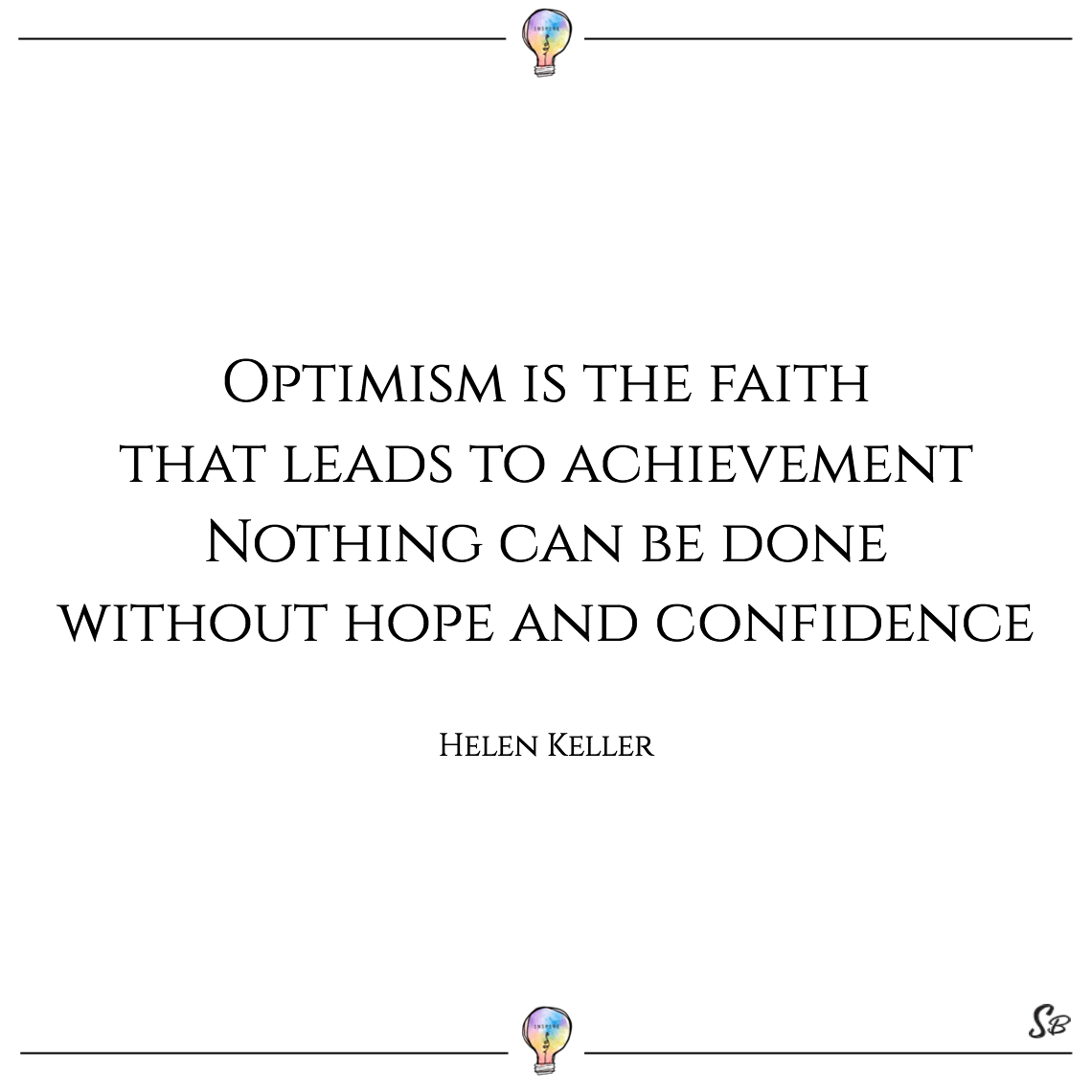 Optimism is the faith that leads to achievement nothing can be done without hope and confidence helen keller