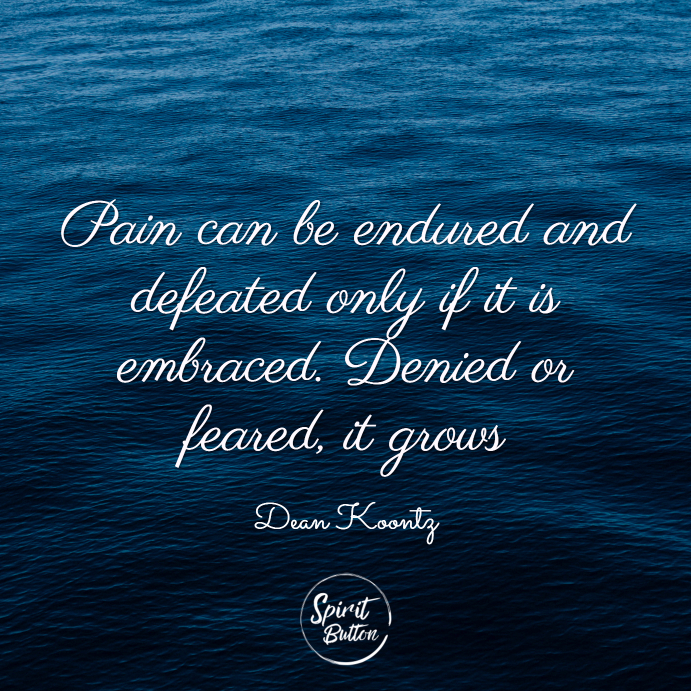 Pain can be endured and defeated only if it is embraced. denied or feared it grows. dean koontz