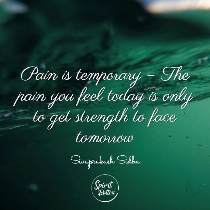 Pain is temporary – the pain you feel today is only to get strength to face tomorrow. sivaprakash sidhu