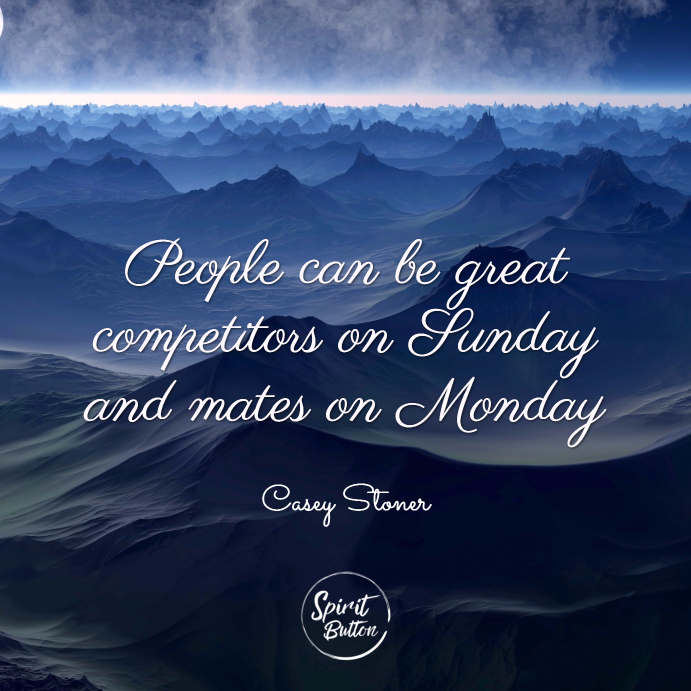 People can be great competitors on sunday and mates on monday. casey stoner