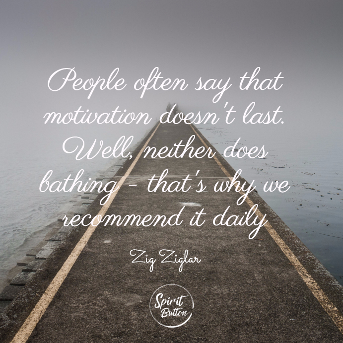 People often say that motivation doesnt last. well neither does bathing thats why we recommend it daily. zig ziglar