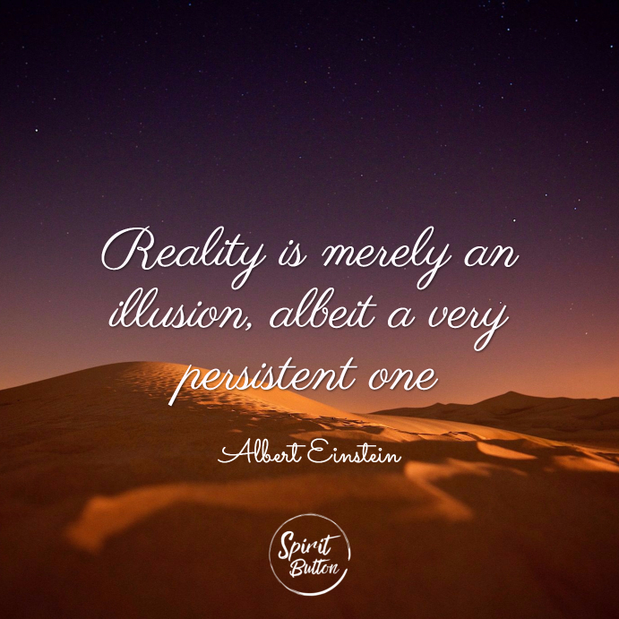 Reality is merely an illusion albeit a very persistent one. albert einstein