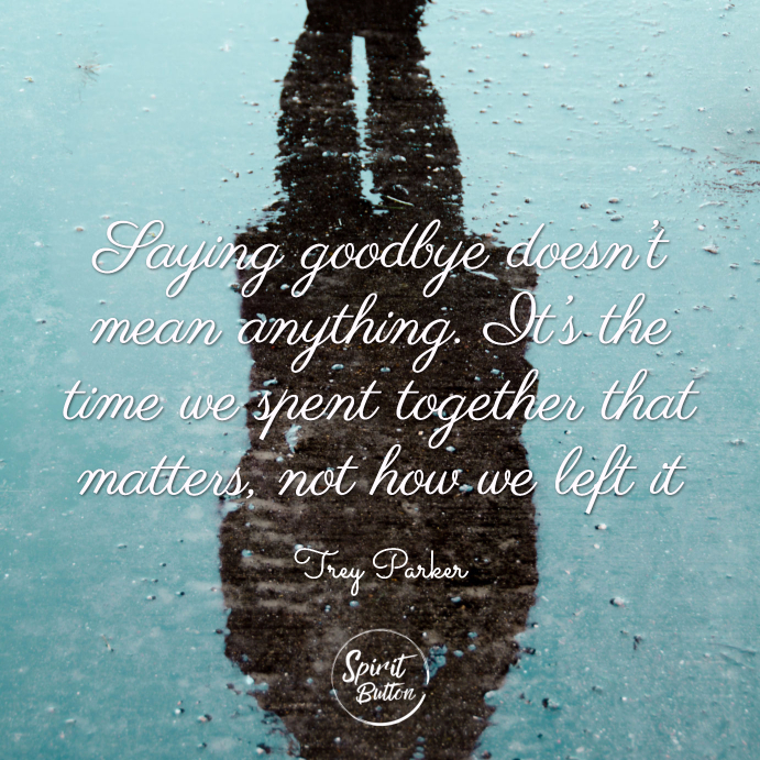 Saying goodbye doesn't mean anything. it's the time we spent together that matters not how we left it. trey parker