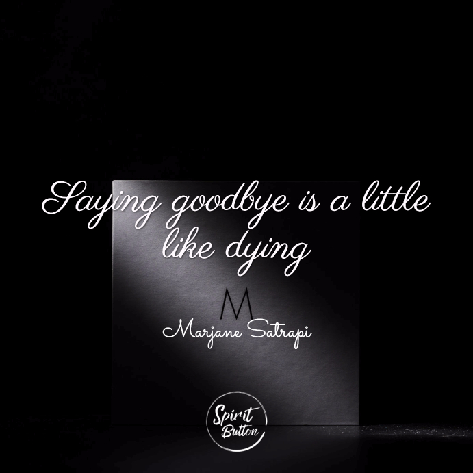 Saying goodbye is a little like dying. marjane satrapi