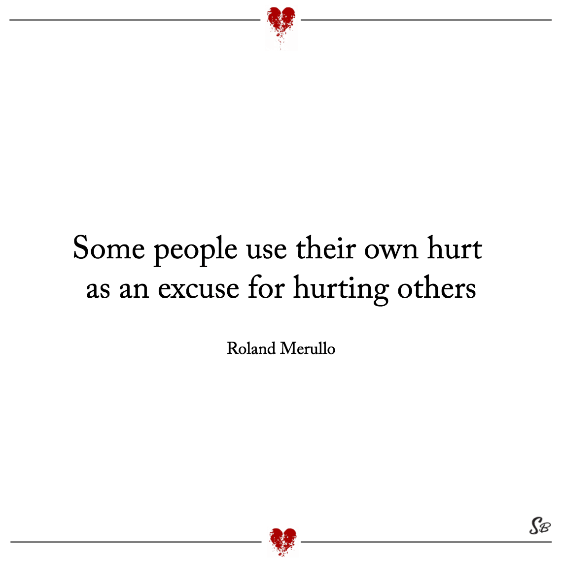 Some people use their own hurt as an excuse for hurting others roland merullo
