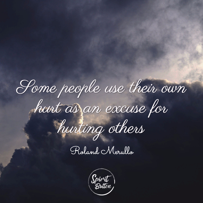 Some people use their own hurt as an excuse for hurting others. roland merullo