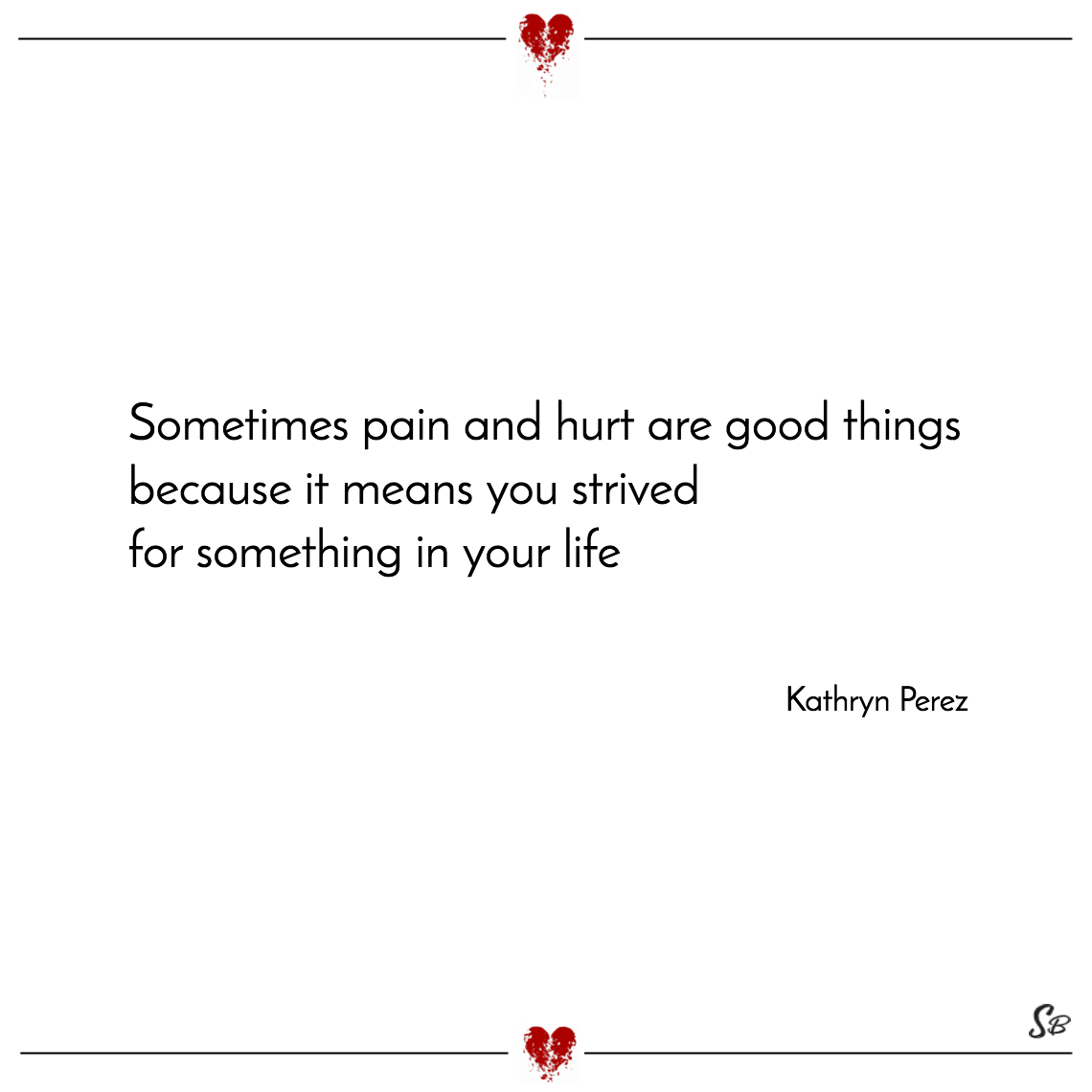 Sometimes pain and hurt are good things because it means you strived for something in your life kathryn perez