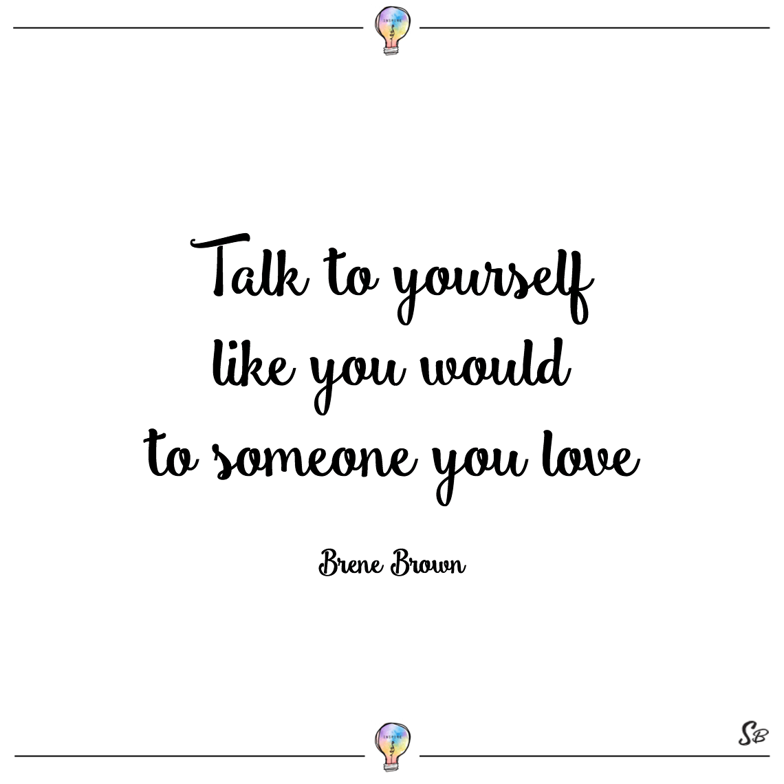 Talk to yourself like you would to someone you love brene brown