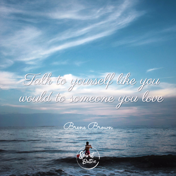 Talk to yourself like you would to someone you love. brene brown