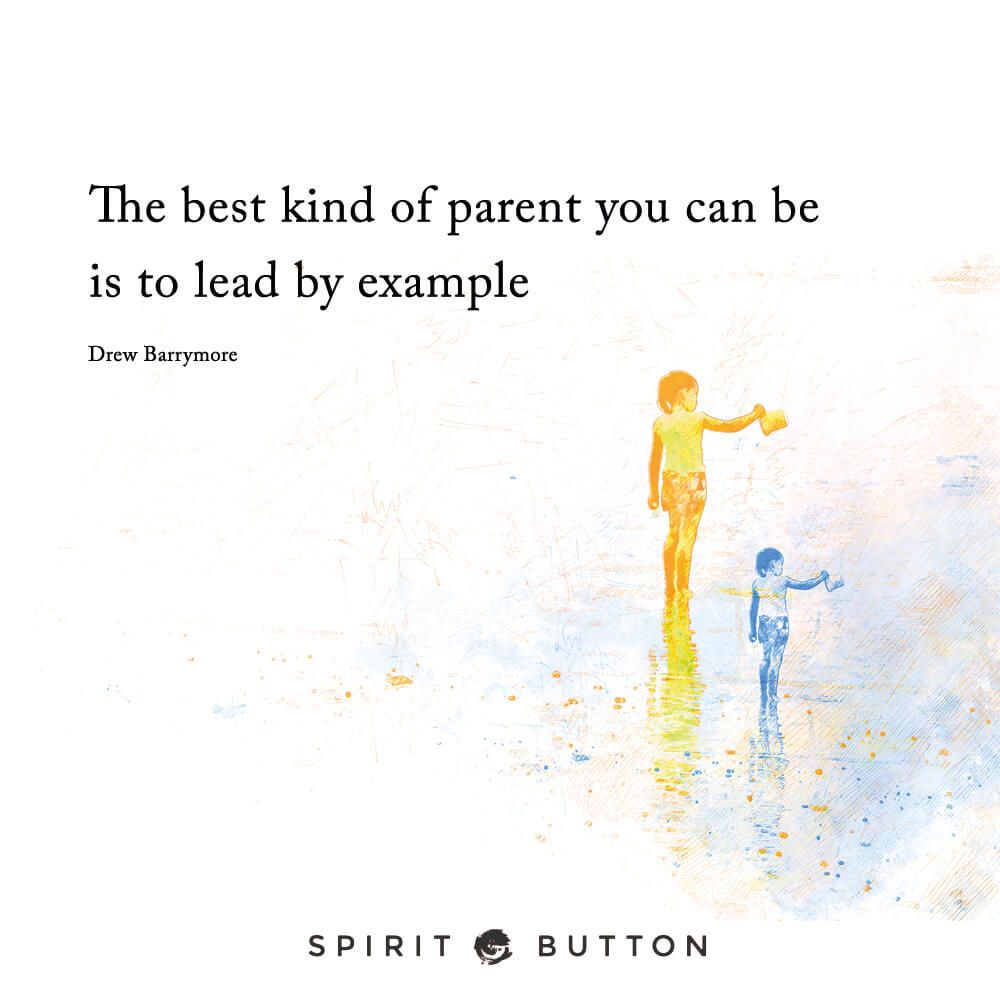 The Best Kind Of Parent You Can Be Is To Lead By Example Drew