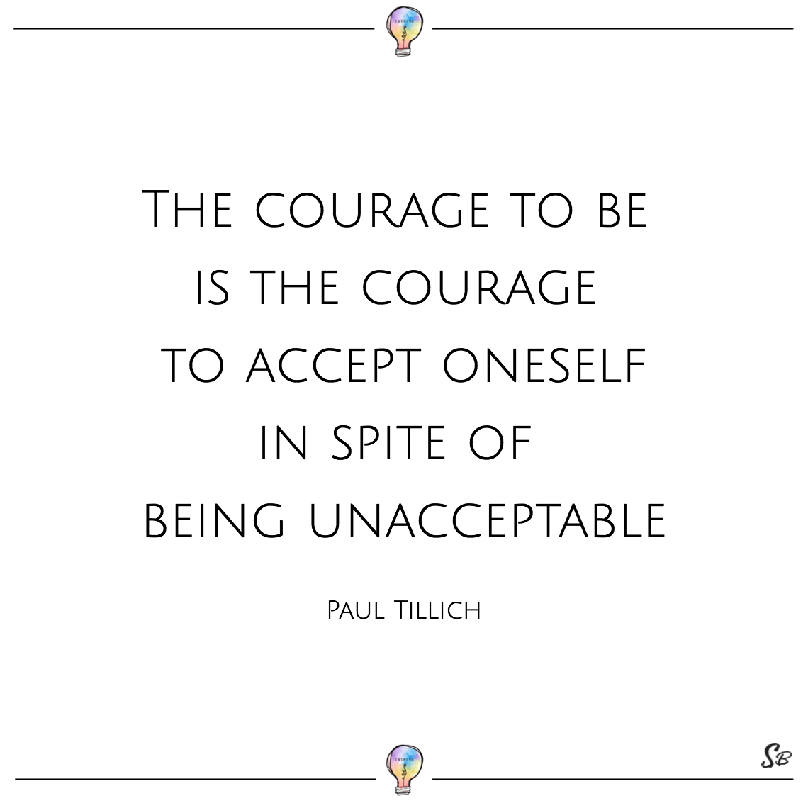 The courage to be is the courage to accept oneself in spite of being unacceptable paul tillich
