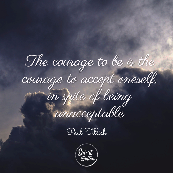 The courage to be is the courage to accept oneself in spite of being unacceptable. paul tillich