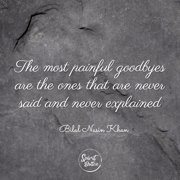 The most painful goodbyes are the ones that are never said and never explained. bilal nasir khan