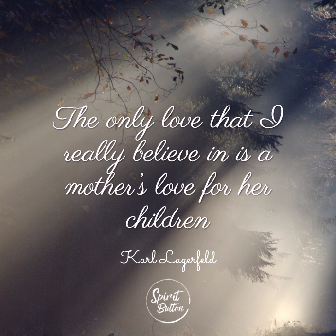 The only love that i really believe in is a mother's love for her children. karl lagerfeld